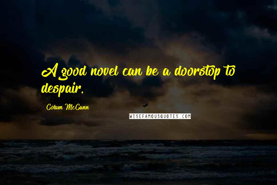 Colum McCann quotes: A good novel can be a doorstop to despair.