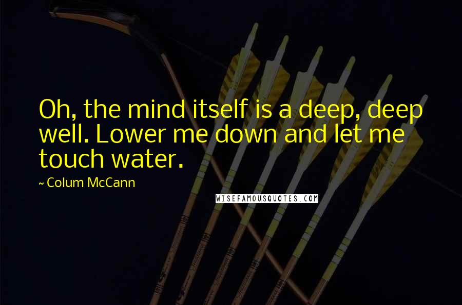 Colum McCann quotes: Oh, the mind itself is a deep, deep well. Lower me down and let me touch water.