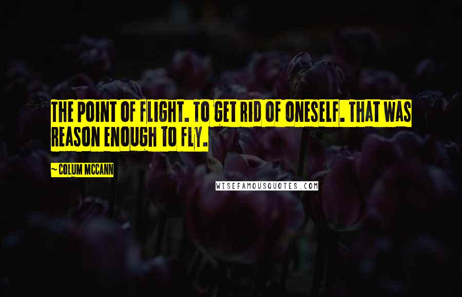 Colum McCann quotes: The point of flight. To get rid of oneself. That was reason enough to fly.