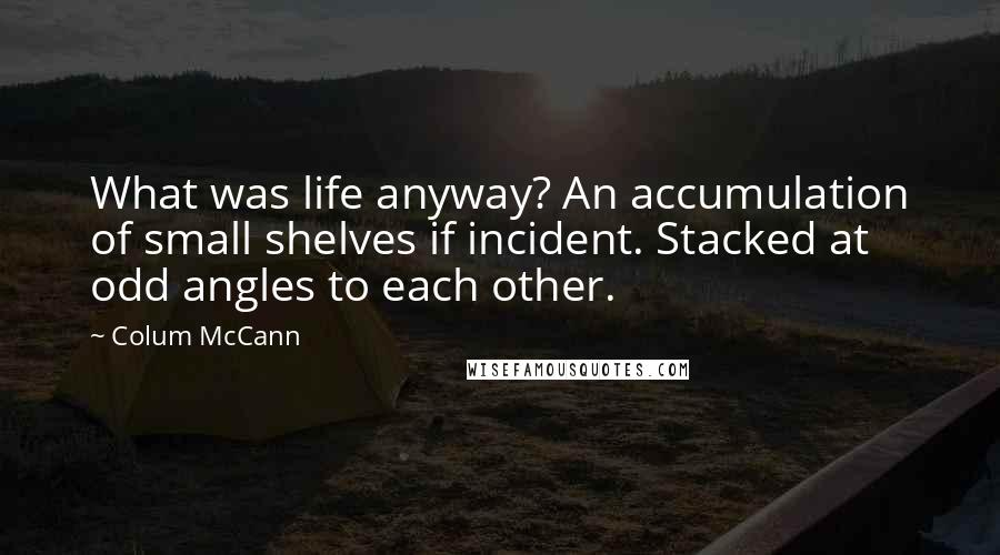 Colum McCann quotes: What was life anyway? An accumulation of small shelves if incident. Stacked at odd angles to each other.