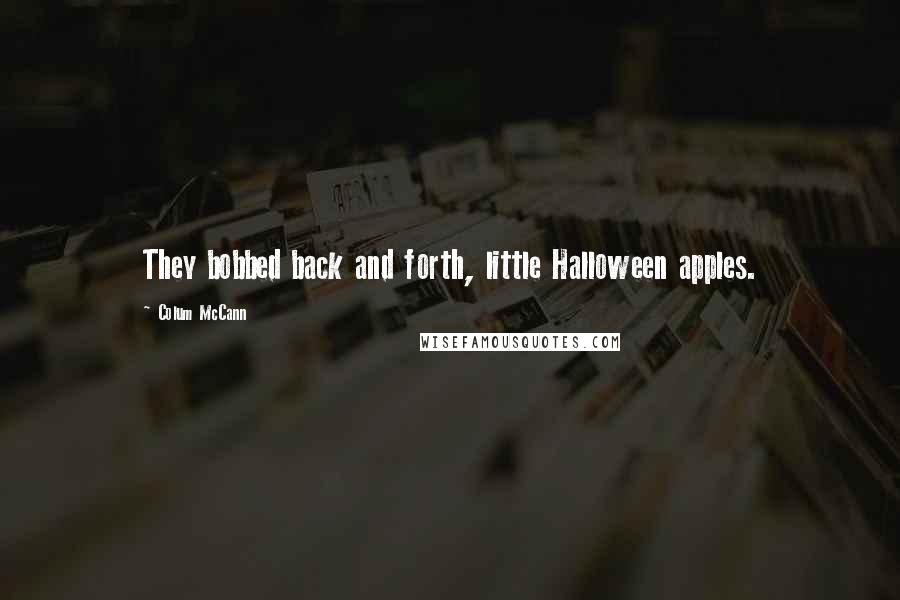 Colum McCann quotes: They bobbed back and forth, little Halloween apples.