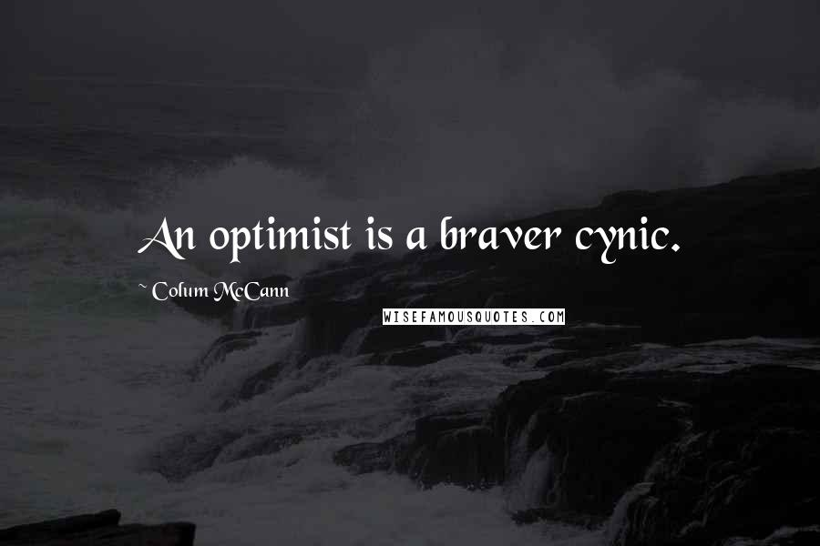 Colum McCann quotes: An optimist is a braver cynic.