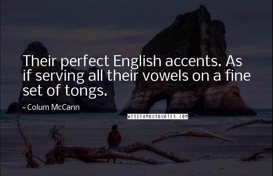 Colum McCann quotes: Their perfect English accents. As if serving all their vowels on a fine set of tongs.