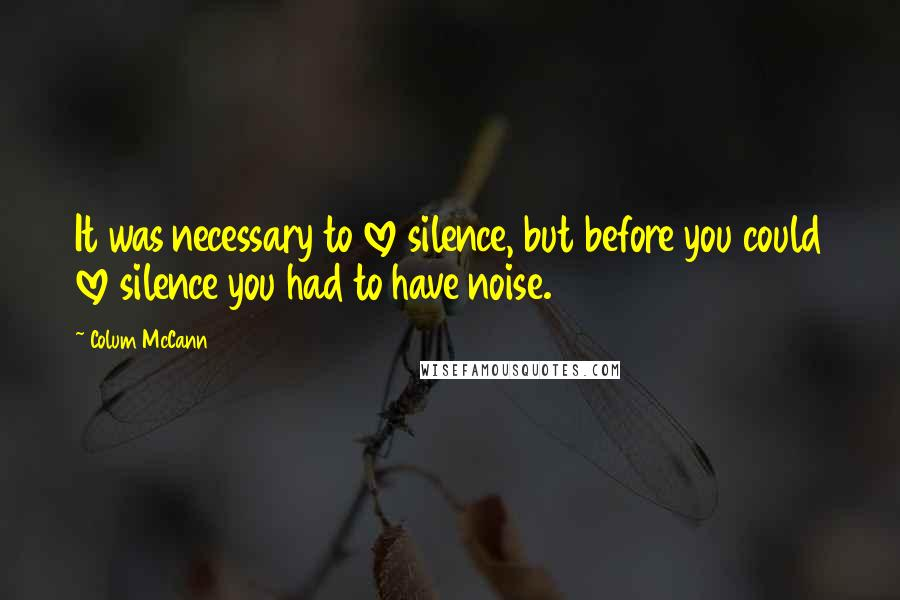 Colum McCann quotes: It was necessary to love silence, but before you could love silence you had to have noise.