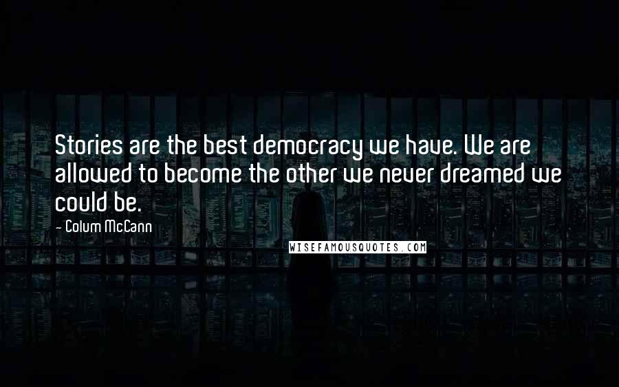 Colum McCann quotes: Stories are the best democracy we have. We are allowed to become the other we never dreamed we could be.