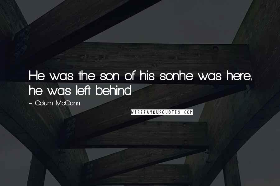 Colum McCann quotes: He was the son of his sonhe was here, he was left behind.
