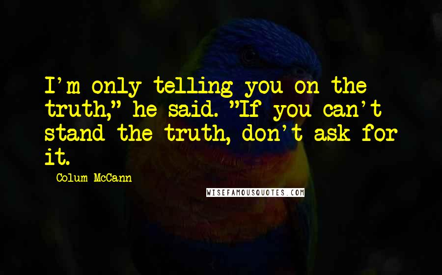 "Colum McCann quotes: I'm only telling you on the truth,"" he said. ""If you can't stand the truth, don't ask for it."