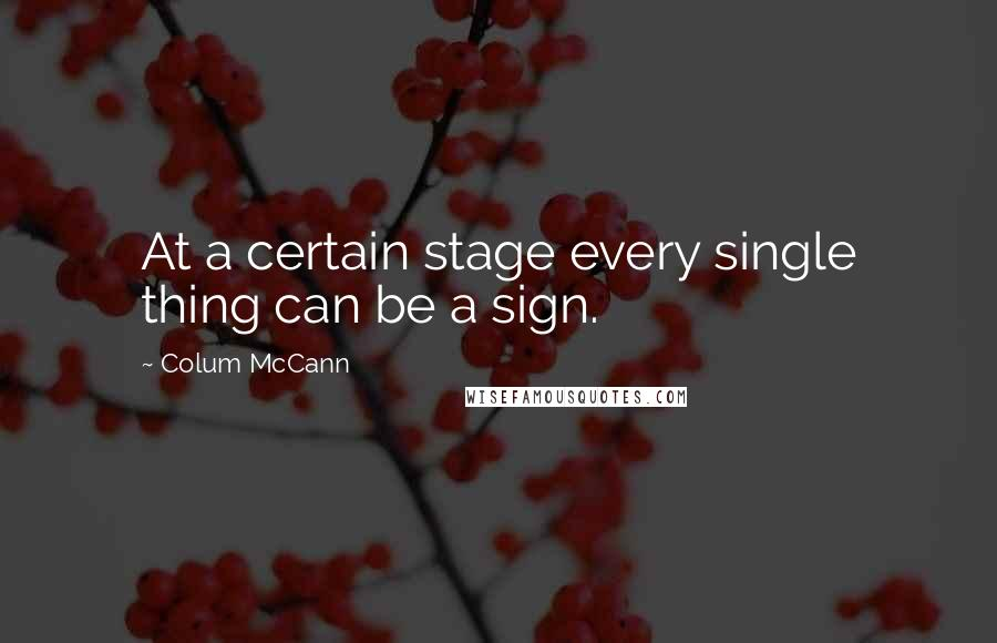 Colum McCann quotes: At a certain stage every single thing can be a sign.