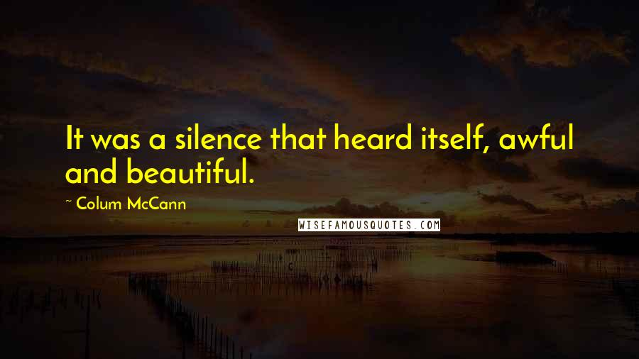 Colum McCann quotes: It was a silence that heard itself, awful and beautiful.