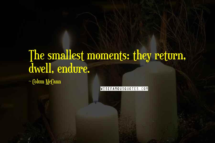 Colum McCann quotes: The smallest moments: they return, dwell, endure.