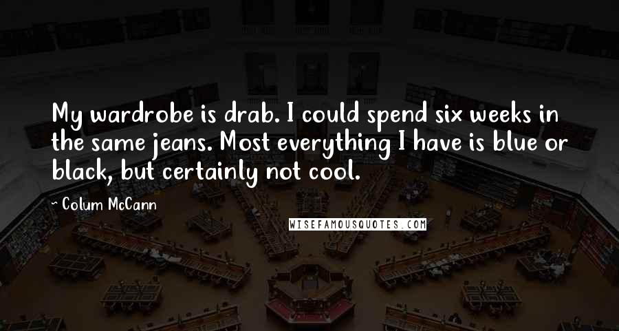 Colum McCann quotes: My wardrobe is drab. I could spend six weeks in the same jeans. Most everything I have is blue or black, but certainly not cool.