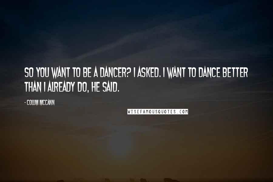 Colum McCann quotes: So you want to be a dancer? I asked. I want to dance better than I already do, he said.