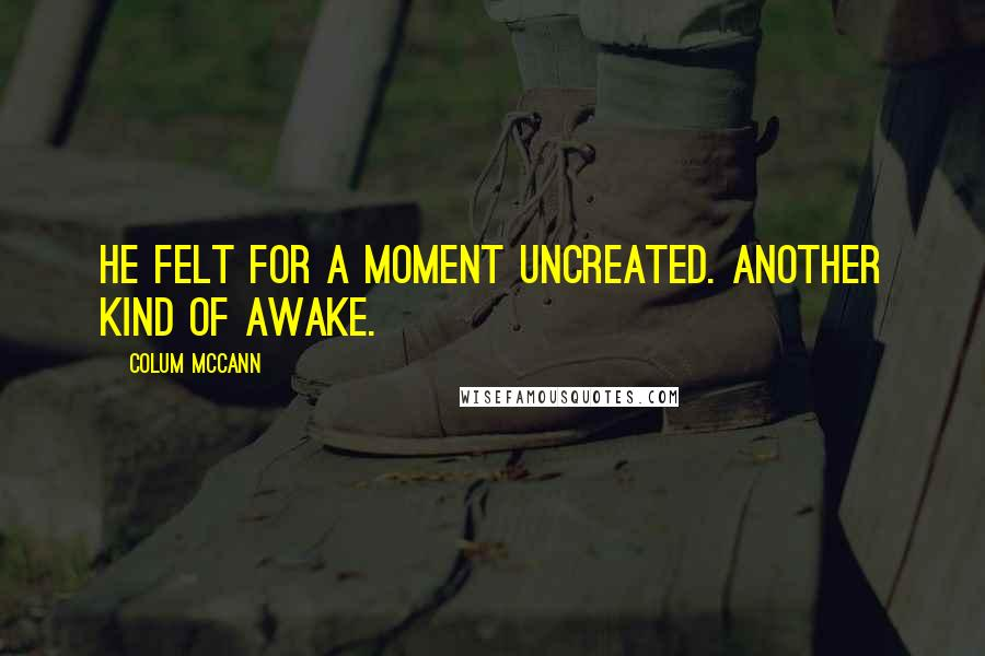 Colum McCann quotes: He felt for a moment uncreated. Another kind of awake.