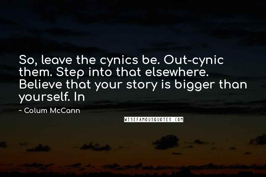 Colum McCann quotes: So, leave the cynics be. Out-cynic them. Step into that elsewhere. Believe that your story is bigger than yourself. In