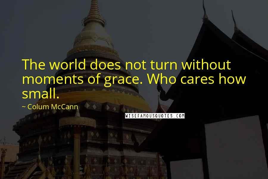 Colum McCann quotes: The world does not turn without moments of grace. Who cares how small.
