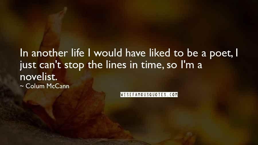 Colum McCann quotes: In another life I would have liked to be a poet, I just can't stop the lines in time, so I'm a novelist.