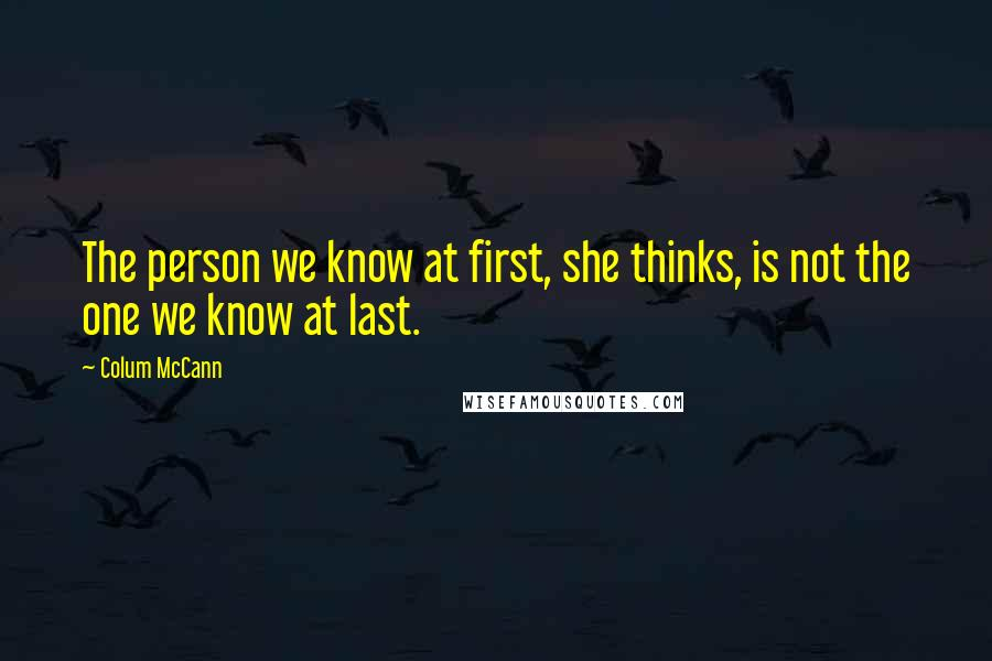Colum McCann quotes: The person we know at first, she thinks, is not the one we know at last.
