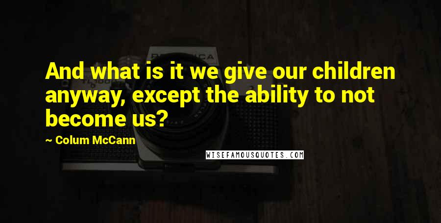 Colum McCann quotes: And what is it we give our children anyway, except the ability to not become us?