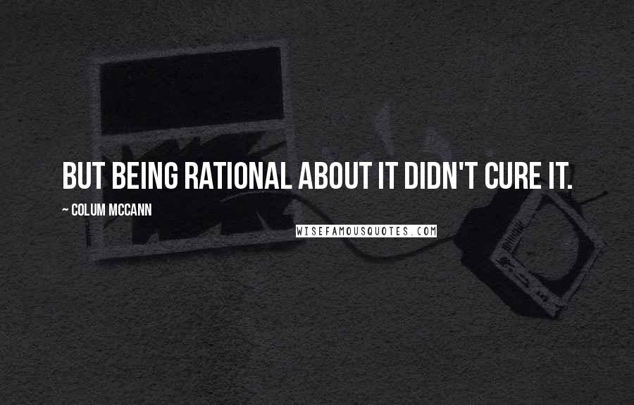 Colum McCann quotes: But being rational about it didn't cure it.