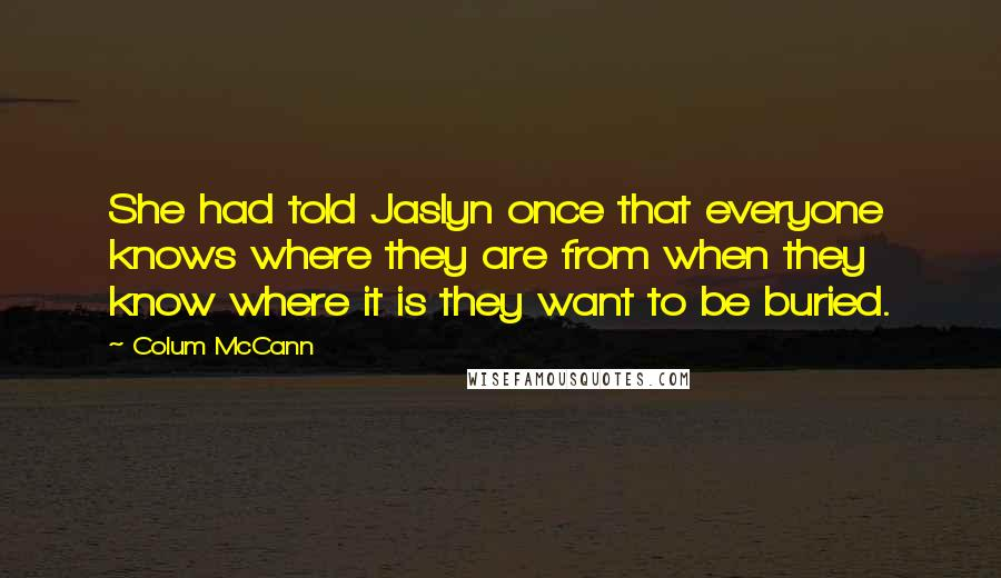 Colum McCann quotes: She had told Jaslyn once that everyone knows where they are from when they know where it is they want to be buried.