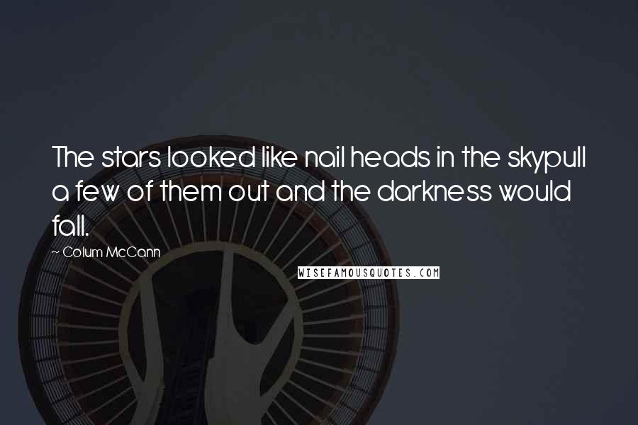 Colum McCann quotes: The stars looked like nail heads in the skypull a few of them out and the darkness would fall.