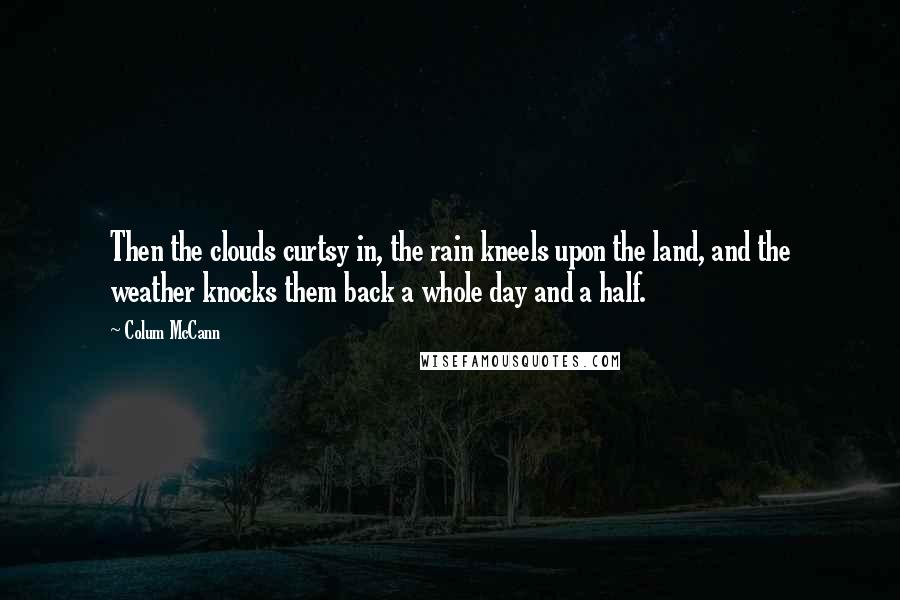 Colum McCann quotes: Then the clouds curtsy in, the rain kneels upon the land, and the weather knocks them back a whole day and a half.