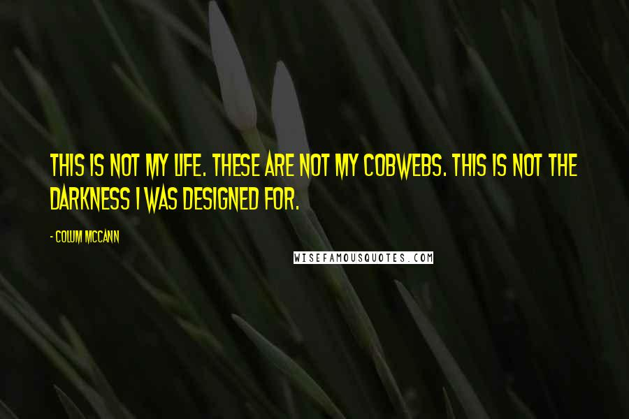 Colum McCann quotes: This is not my life. These are not my cobwebs. This is not the darkness I was designed for.