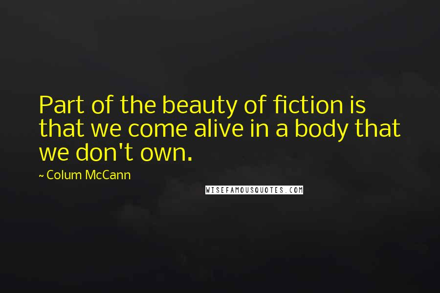 Colum McCann quotes: Part of the beauty of fiction is that we come alive in a body that we don't own.