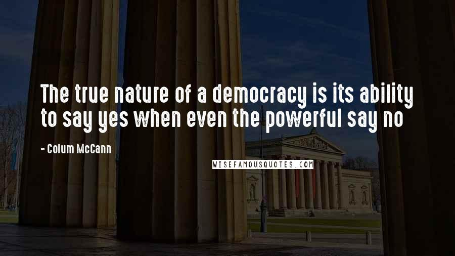 Colum McCann quotes: The true nature of a democracy is its ability to say yes when even the powerful say no