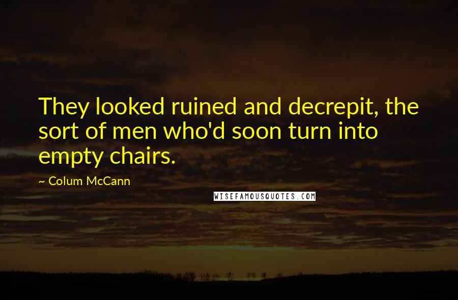 Colum McCann quotes: They looked ruined and decrepit, the sort of men who'd soon turn into empty chairs.