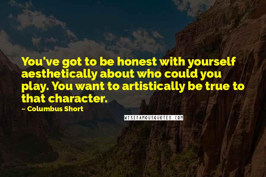 Columbus Short quotes: You've got to be honest with yourself aesthetically about who could you play. You want to artistically be true to that character.