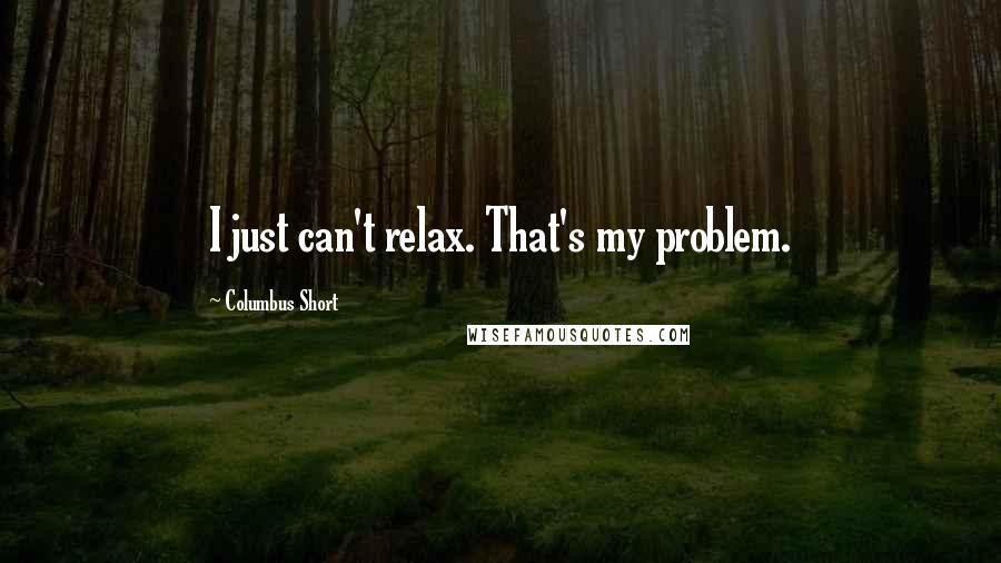 Columbus Short quotes: I just can't relax. That's my problem.