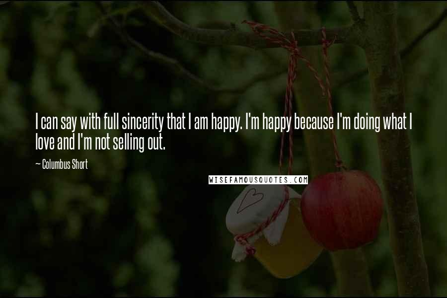 Columbus Short quotes: I can say with full sincerity that I am happy. I'm happy because I'm doing what I love and I'm not selling out.