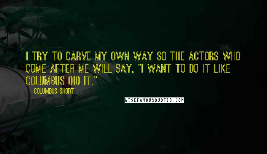"""Columbus Short quotes: I try to carve my own way so the actors who come after me will say, """"I want to do it like Columbus did it."""""""