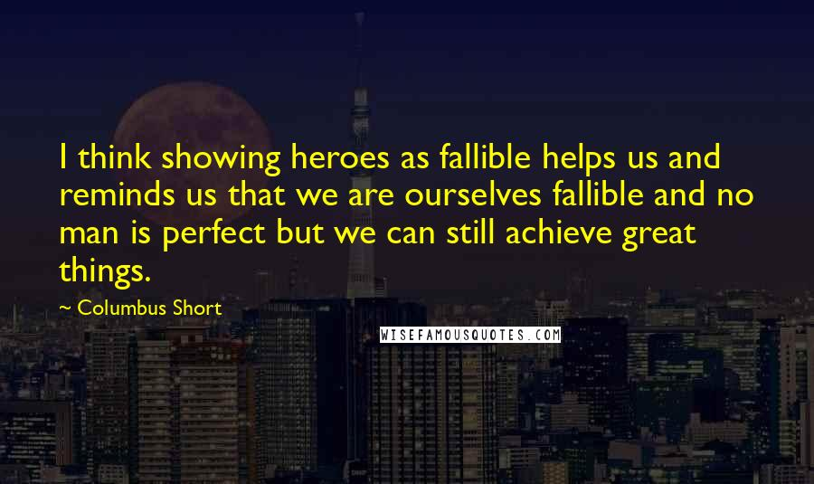 Columbus Short quotes: I think showing heroes as fallible helps us and reminds us that we are ourselves fallible and no man is perfect but we can still achieve great things.