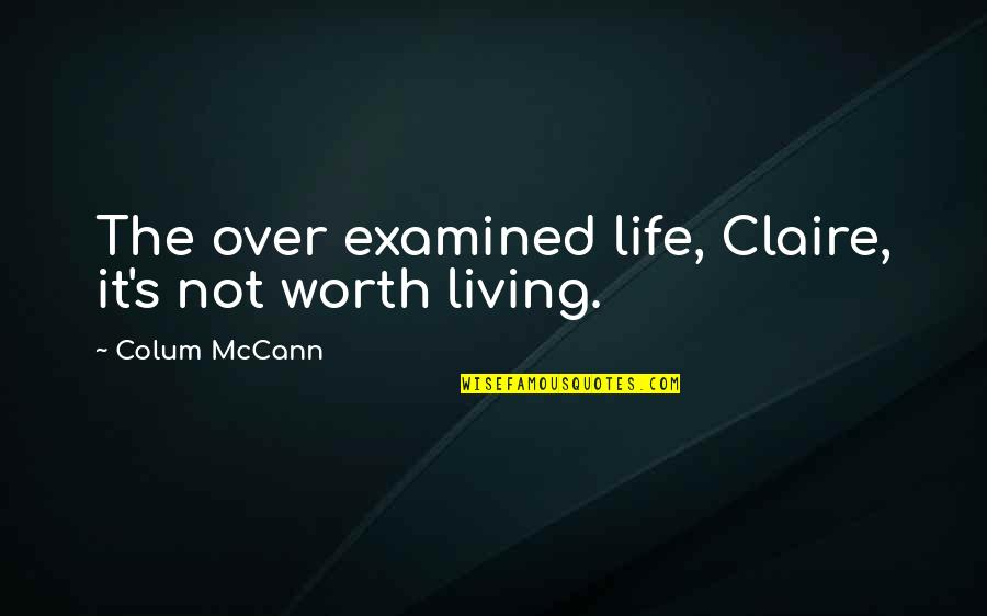 Colum's Quotes By Colum McCann: The over examined life, Claire, it's not worth