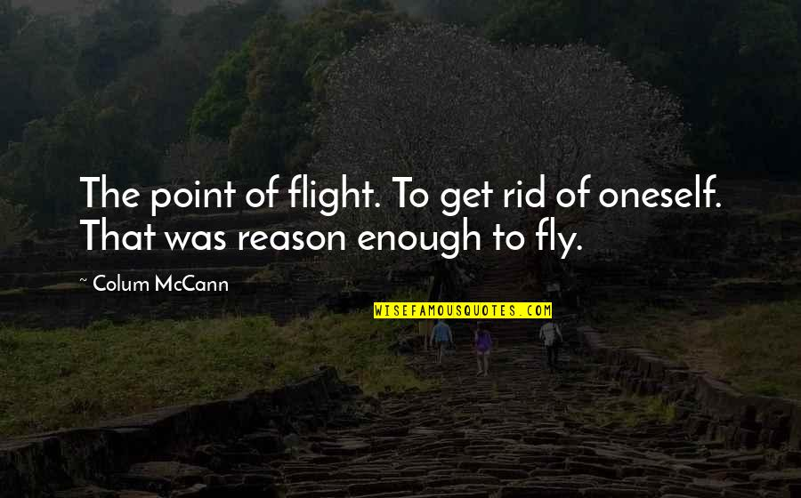 Colum's Quotes By Colum McCann: The point of flight. To get rid of