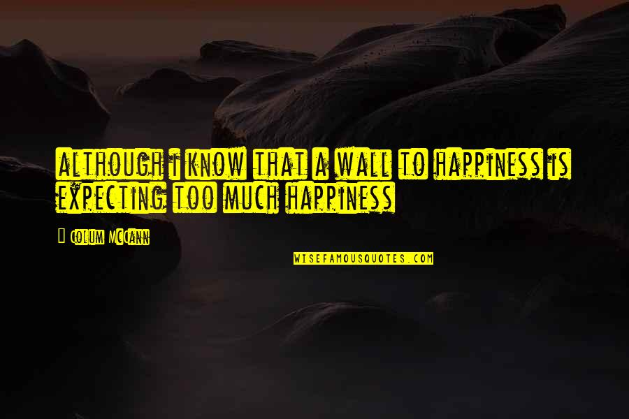 Colum's Quotes By Colum McCann: although i know that a wall to happiness