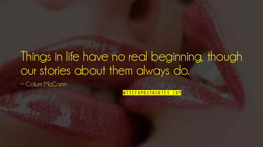 Colum's Quotes By Colum McCann: Things in life have no real beginning, though
