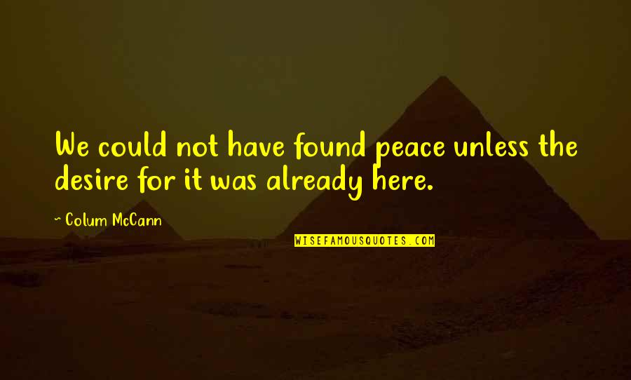 Colum's Quotes By Colum McCann: We could not have found peace unless the
