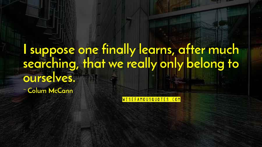 Colum's Quotes By Colum McCann: I suppose one finally learns, after much searching,