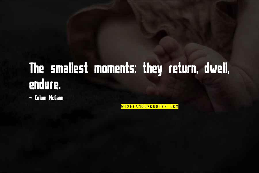 Colum's Quotes By Colum McCann: The smallest moments: they return, dwell, endure.