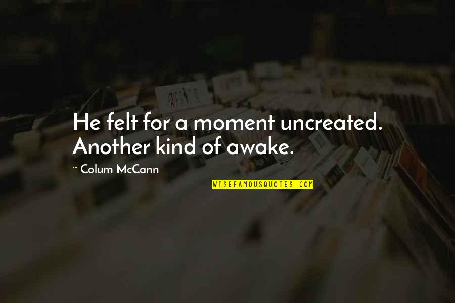 Colum's Quotes By Colum McCann: He felt for a moment uncreated. Another kind