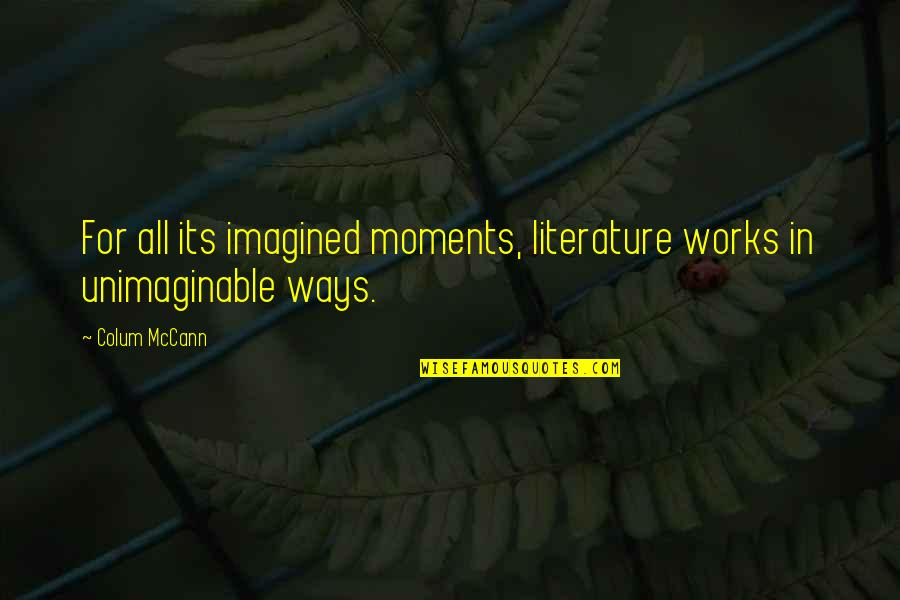 Colum's Quotes By Colum McCann: For all its imagined moments, literature works in
