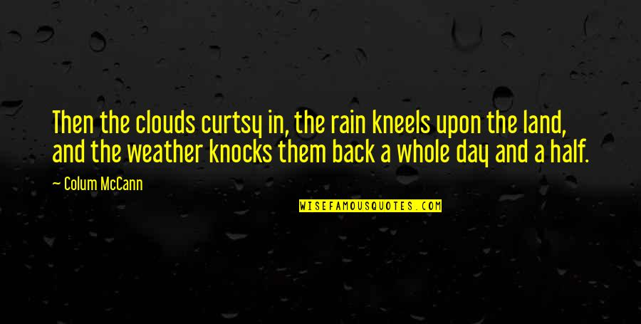 Colum's Quotes By Colum McCann: Then the clouds curtsy in, the rain kneels