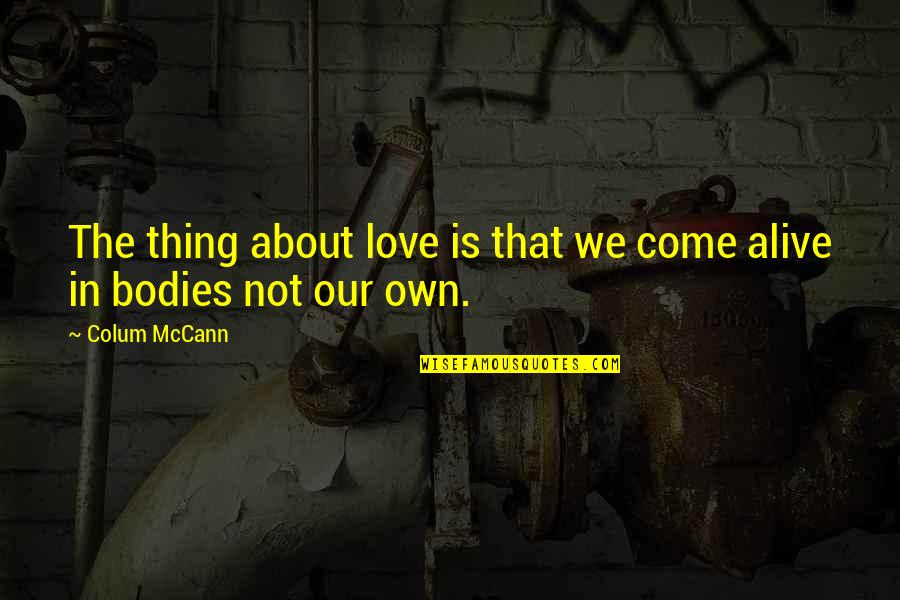 Colum's Quotes By Colum McCann: The thing about love is that we come