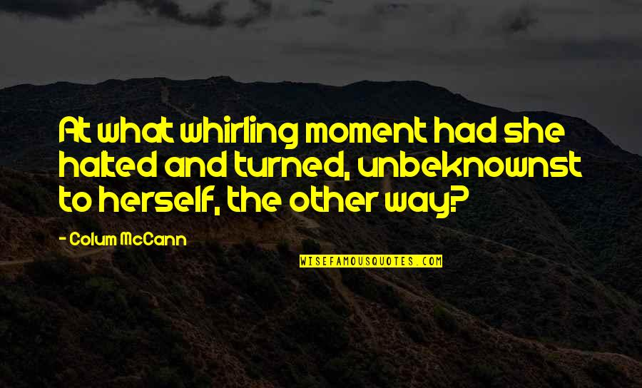 Colum's Quotes By Colum McCann: At what whirling moment had she halted and