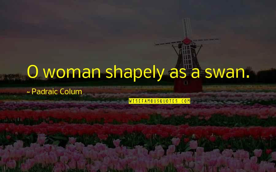 Colum's Quotes By Padraic Colum: O woman shapely as a swan.