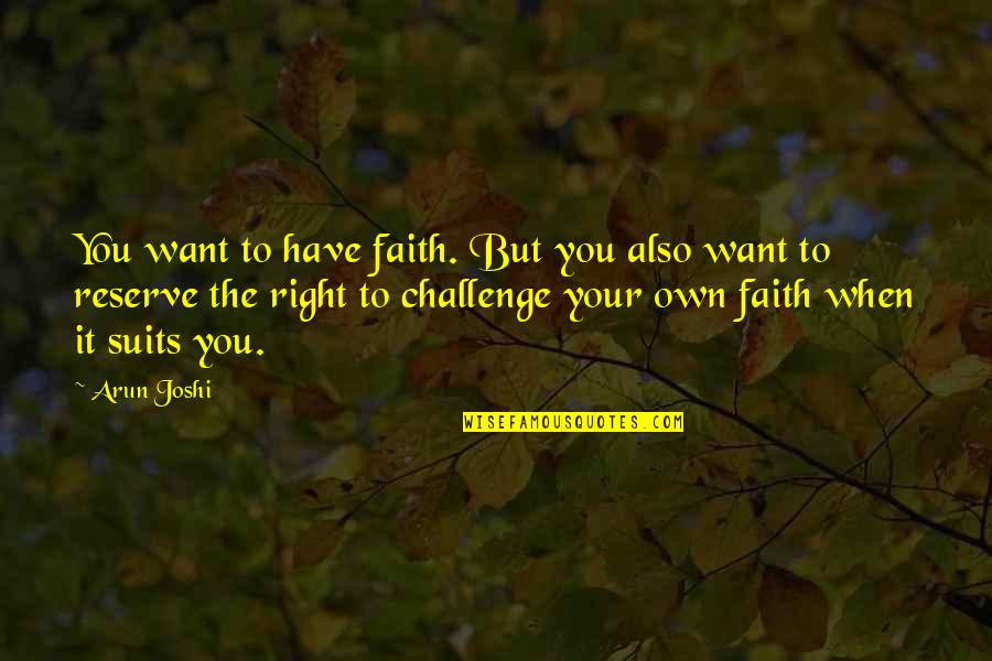 Come Back Home Safe Quotes By Arun Joshi: You want to have faith. But you also