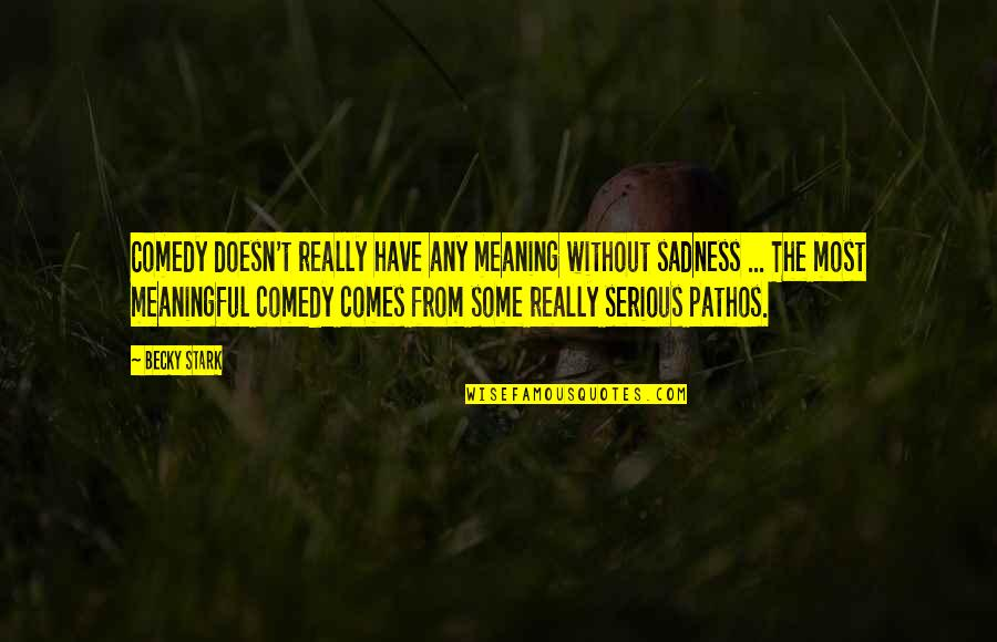 Come Back Home Safe Quotes By Becky Stark: Comedy doesn't really have any meaning without sadness